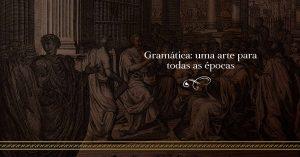 Gramática: uma arte para todas as épocas